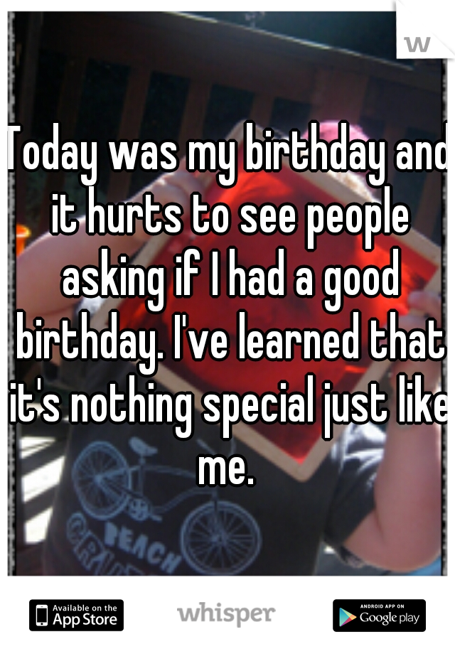 Today was my birthday and it hurts to see people asking if I had a good birthday. I've learned that it's nothing special just like me.