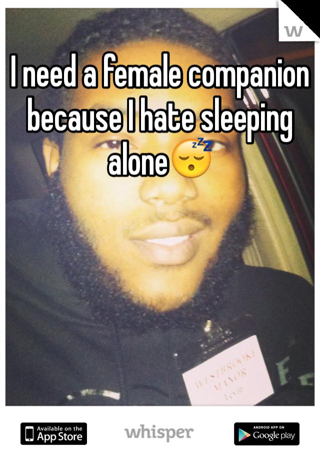 I need a female companion because I hate sleeping alone😴