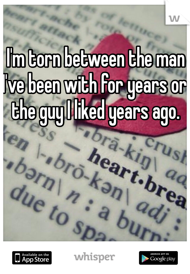 I'm torn between the man I've been with for years or the guy I liked years ago.
