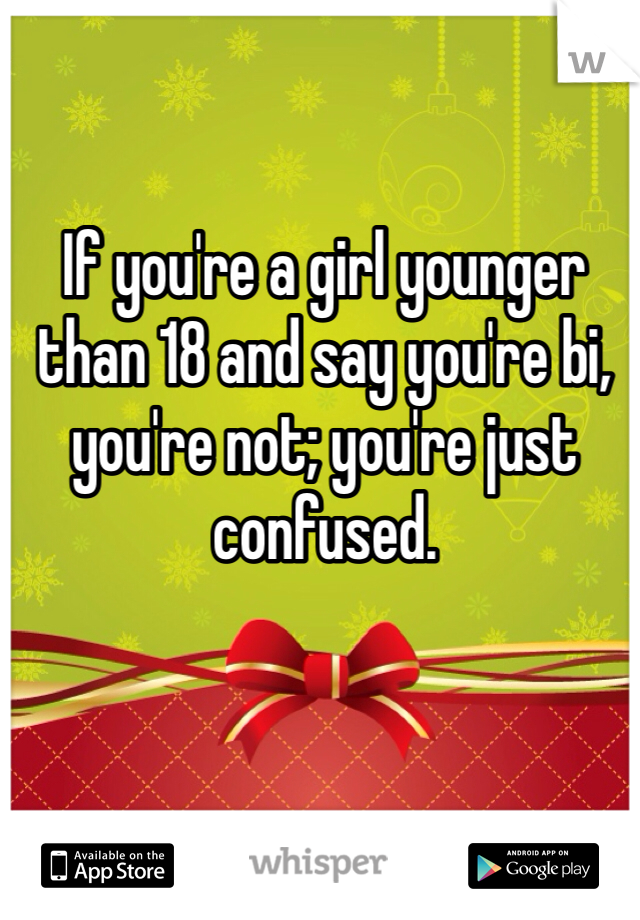 If you're a girl younger than 18 and say you're bi, you're not; you're just confused.