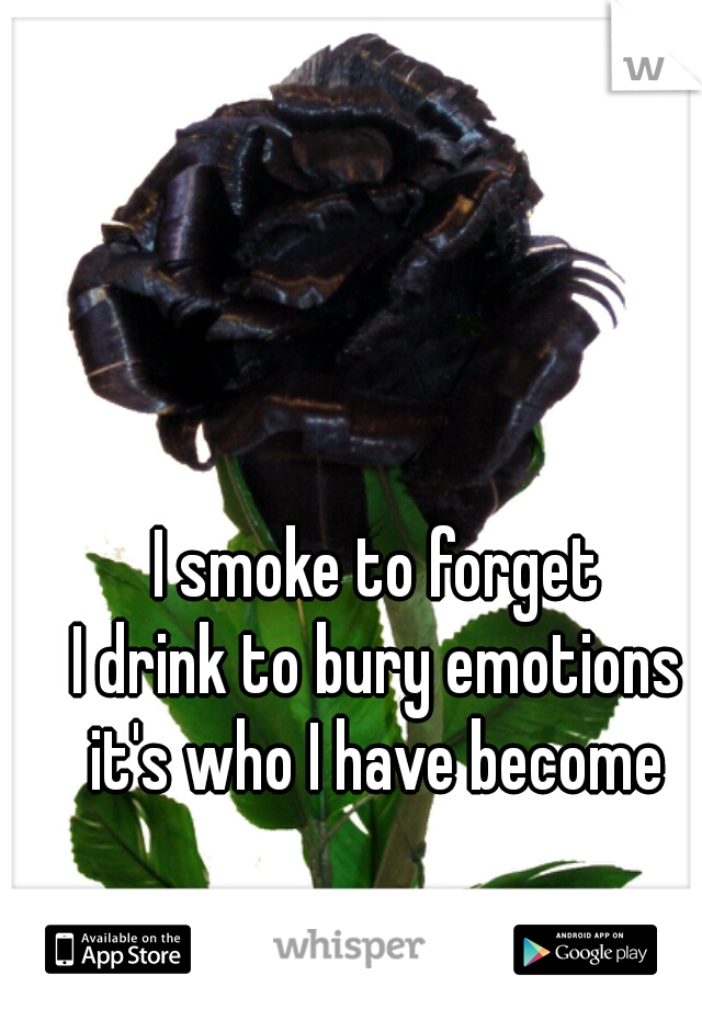 I smoke to forget  I drink to bury emotions  it's who I have become