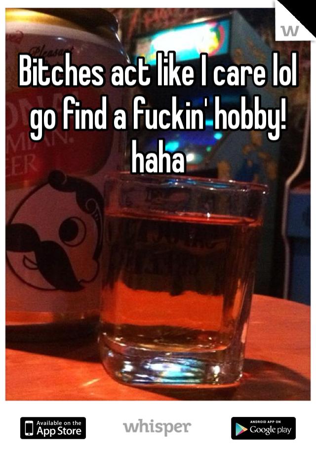 Bitches act like I care lol go find a fuckin' hobby! haha