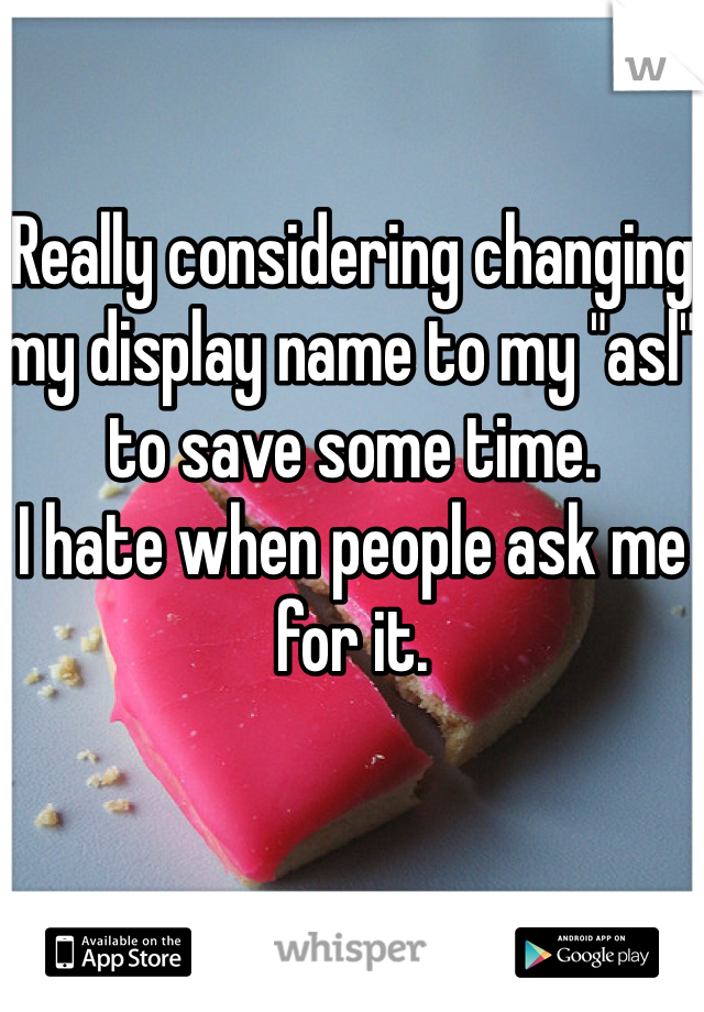 """Really considering changing my display name to my """"asl"""" to save some time.  I hate when people ask me for it."""