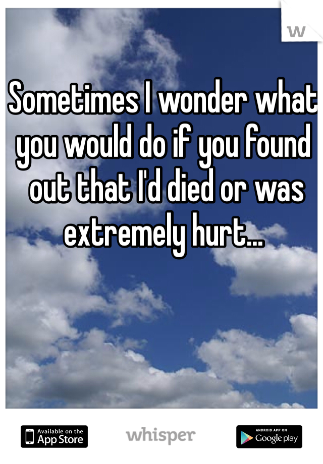 Sometimes I wonder what  you would do if you found  out that I'd died or was  extremely hurt...