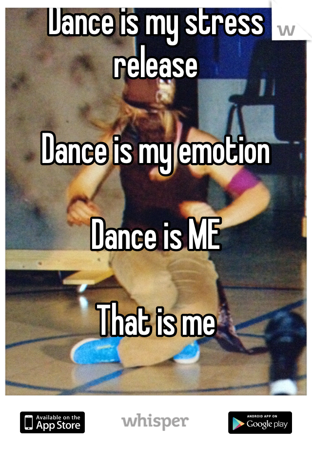 Dance is my stress release   Dance is my emotion  Dance is ME  That is me