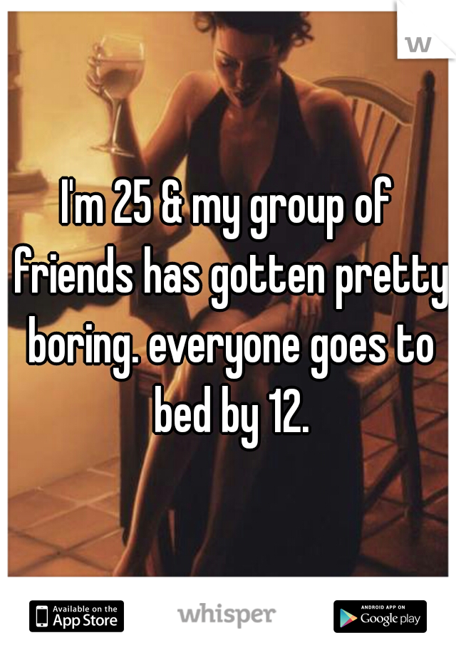 I'm 25 & my group of friends has gotten pretty boring. everyone goes to bed by 12.
