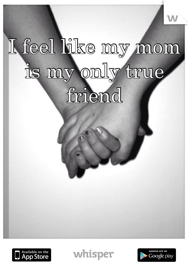 I feel like my mom is my only true friend