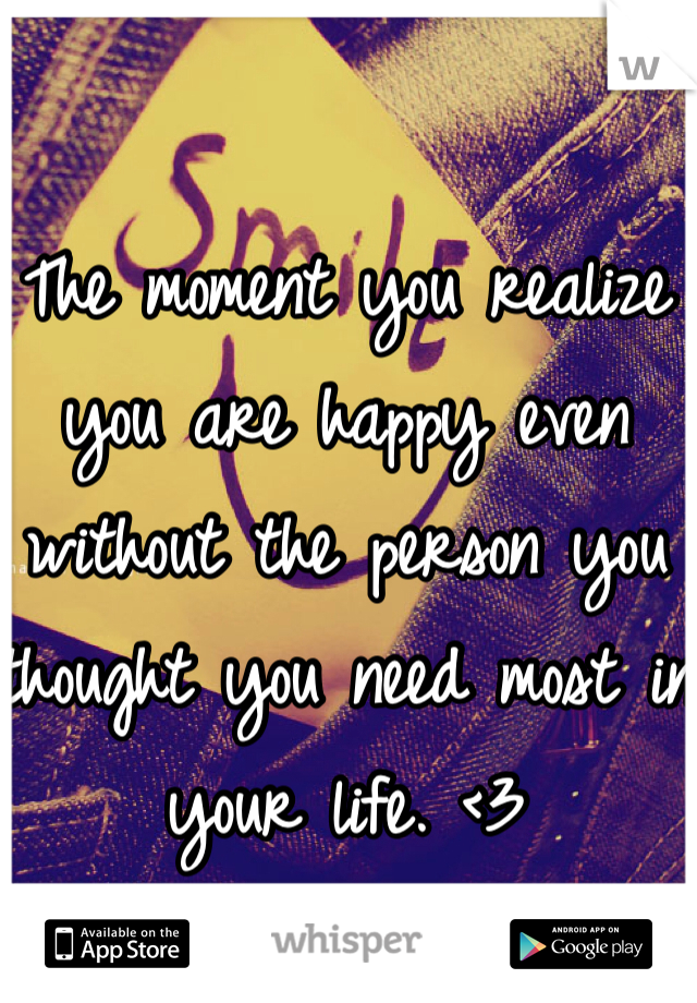 The moment you realize you are happy even without the person you thought you need most in your life. <3