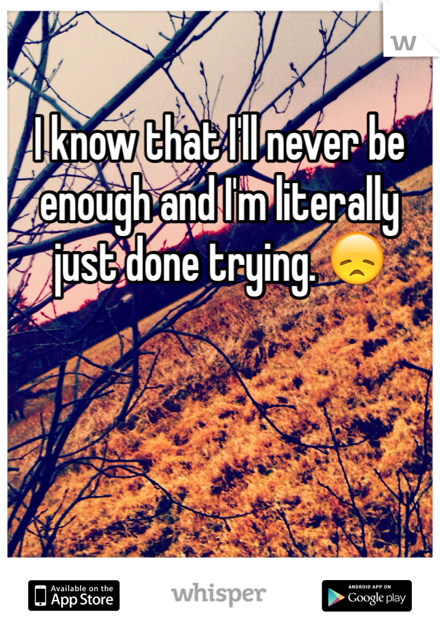 I know that I'll never be enough and I'm literally just done trying. 😞