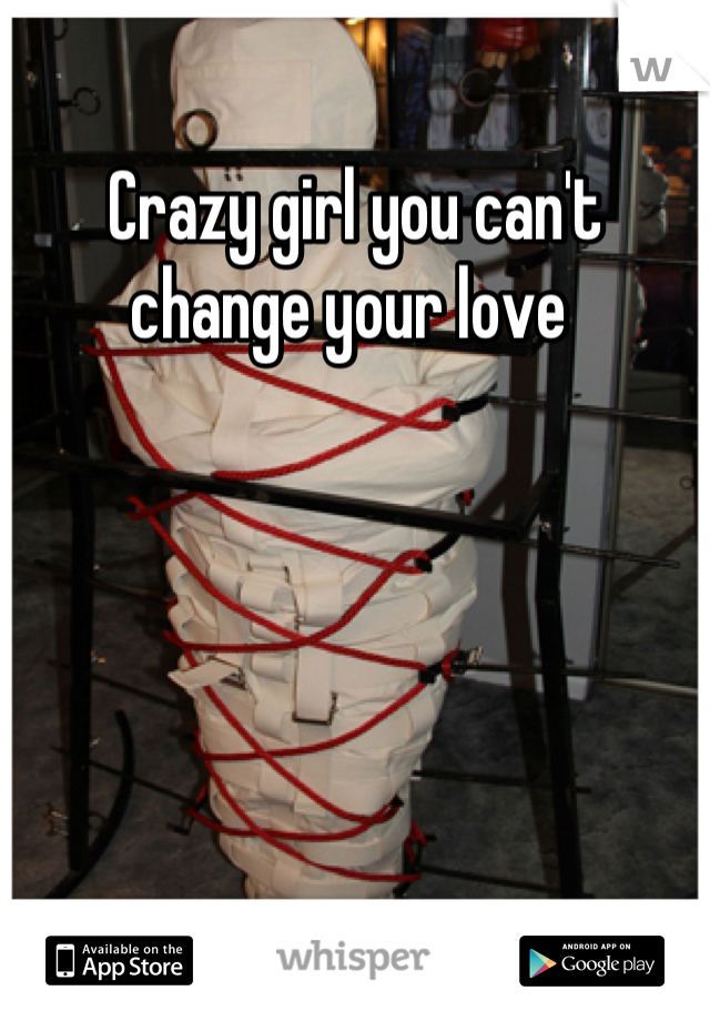 Crazy girl you can't change your love