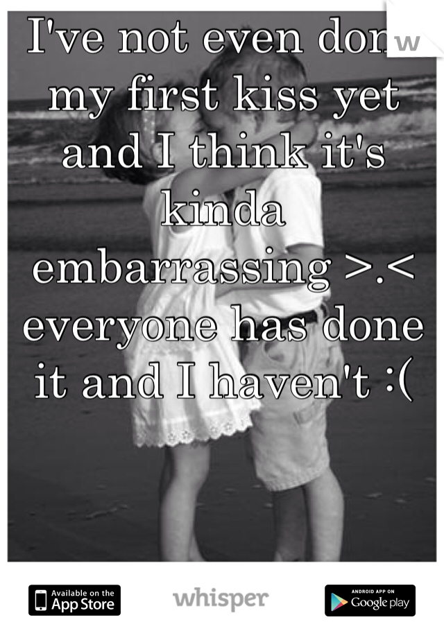 I've not even done my first kiss yet and I think it's kinda embarrassing >.< everyone has done it and I haven't :(