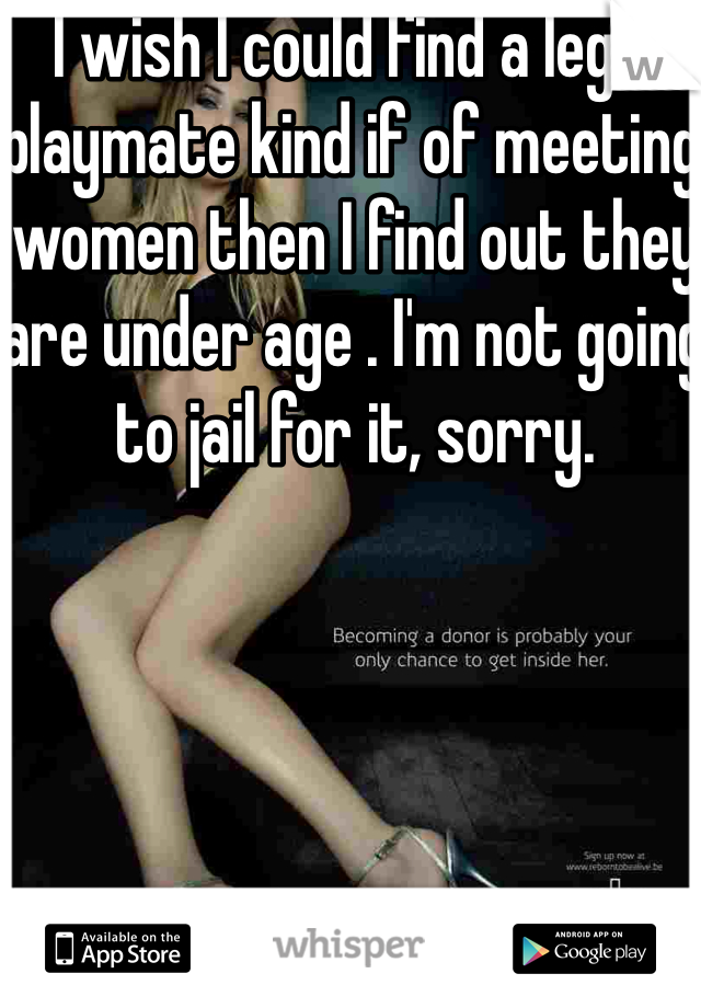 I wish I could find a legal playmate kind if of meeting women then I find out they are under age . I'm not going to jail for it, sorry.