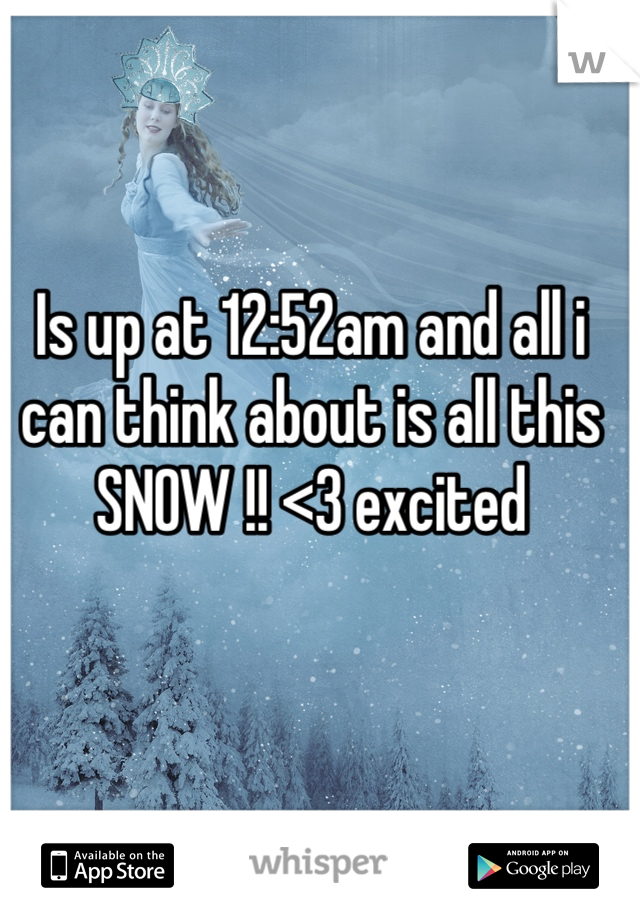 Is up at 12:52am and all i can think about is all this SNOW !! <3 excited