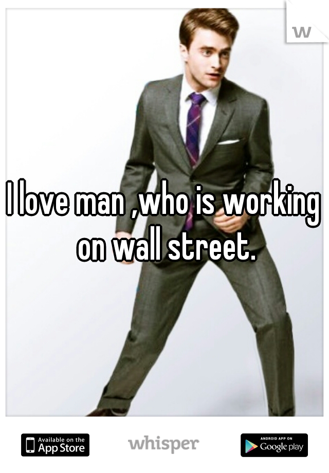 I love man ,who is working on wall street.