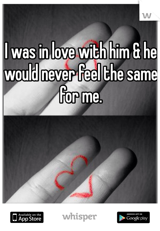 I was in love with him & he would never feel the same for me.