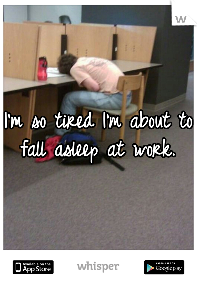 I'm so tired I'm about to fall asleep at work.