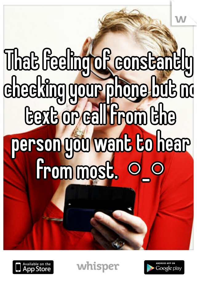 That feeling of constantly checking your phone but no text or call from the person you want to hear from most.  ○_○