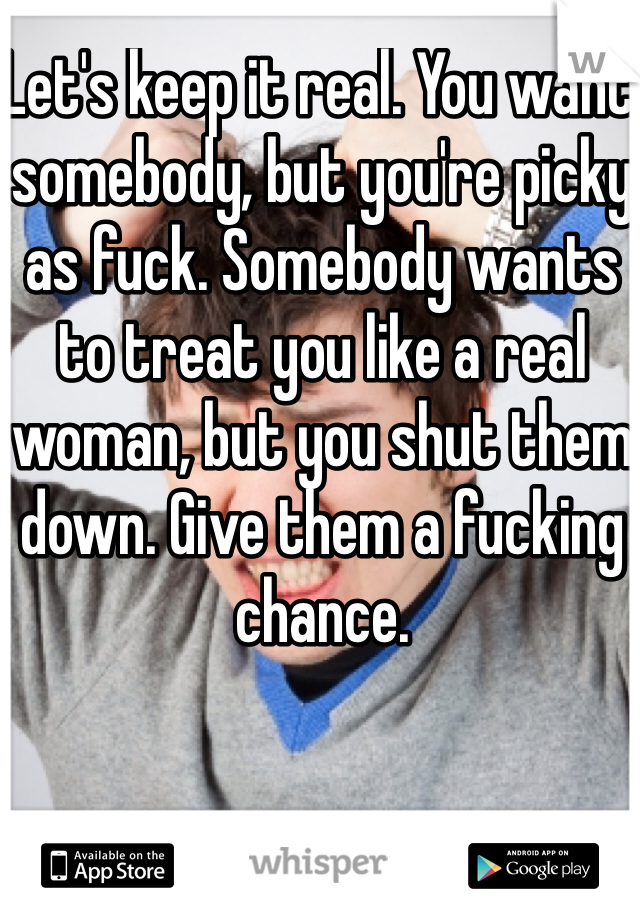 Let's keep it real. You want somebody, but you're picky as fuck. Somebody wants to treat you like a real woman, but you shut them down. Give them a fucking chance.