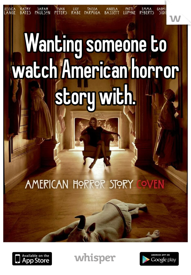 Wanting someone to watch American horror story with.