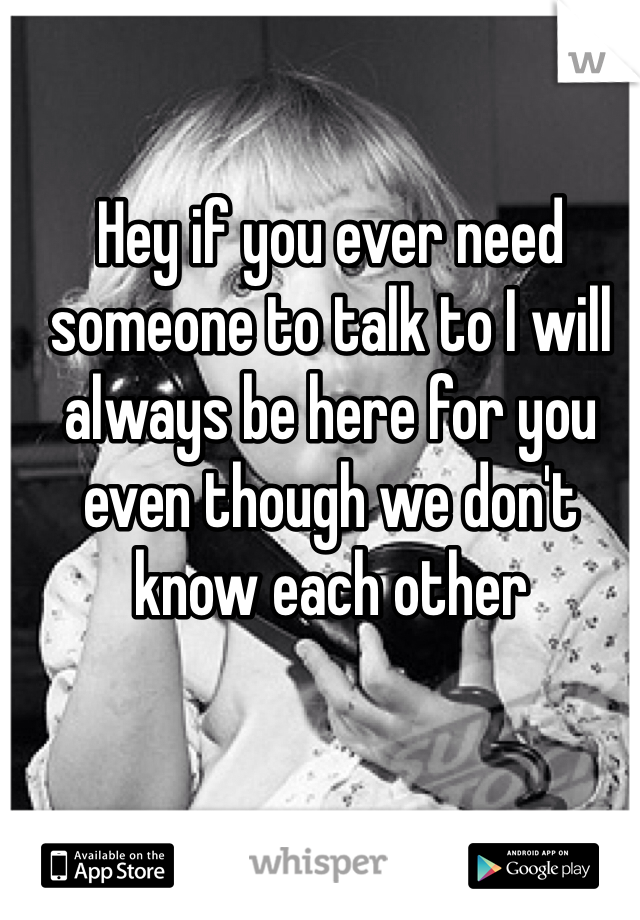 Hey if you ever need someone to talk to I will always be here for you even though we don't know each other