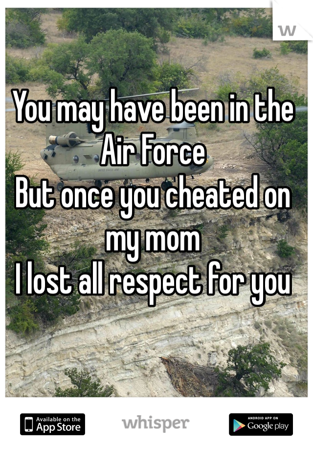 You may have been in the Air Force  But once you cheated on my mom I lost all respect for you