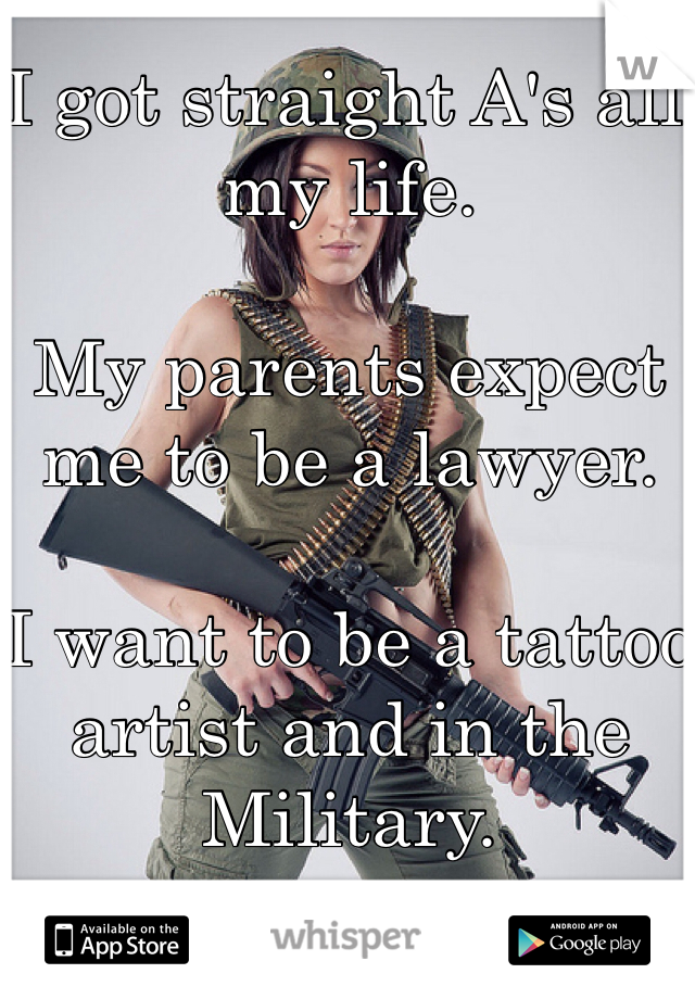 I got straight A's all my life.   My parents expect me to be a lawyer.  I want to be a tattoo artist and in the Military.