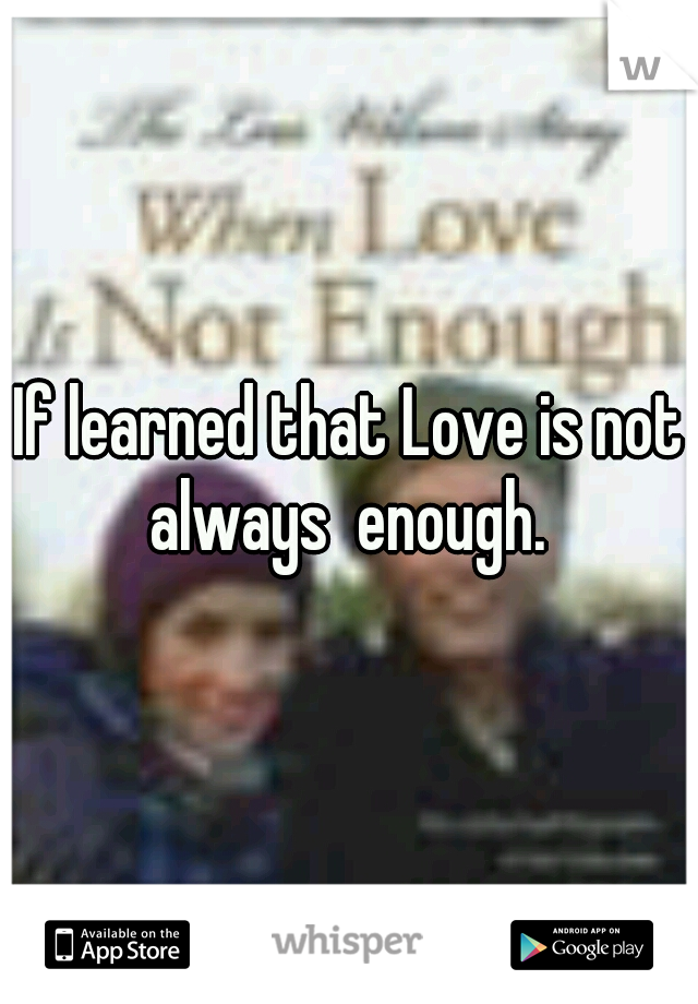 If learned that Love is not always  enough.