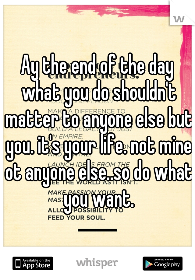 Ay the end of the day what you do shouldn't matter to anyone else but you. it's your life. not mine ot anyone else..so do what you want.