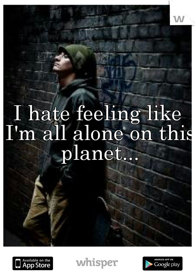 I hate feeling like I'm all alone on this planet...