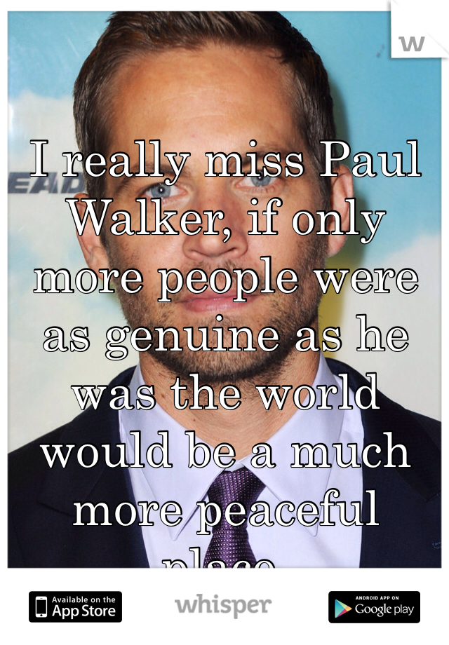 I really miss Paul Walker, if only more people were as genuine as he was the world would be a much more peaceful place.