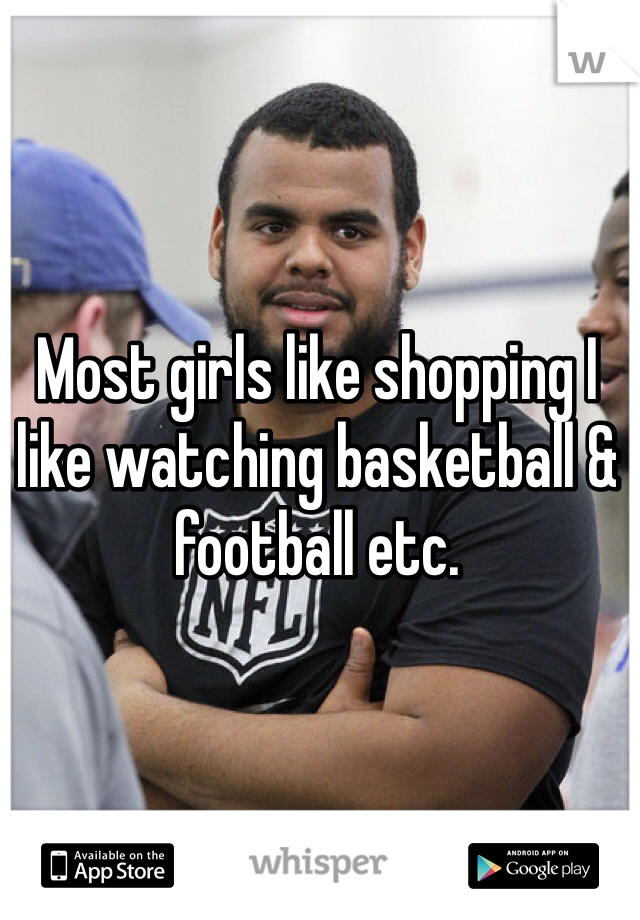 Most girls like shopping I like watching basketball & football etc.