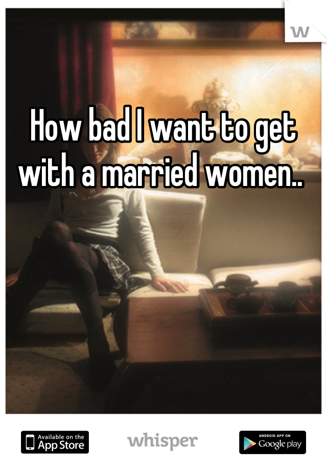 How bad I want to get with a married women..