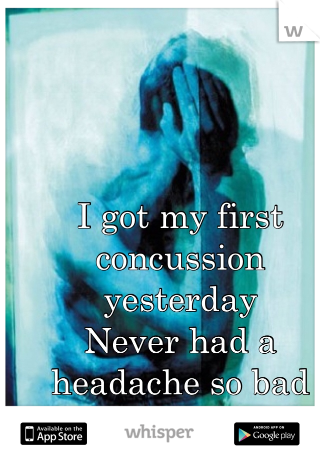 I got my first concussion yesterday   Never had a headache so bad