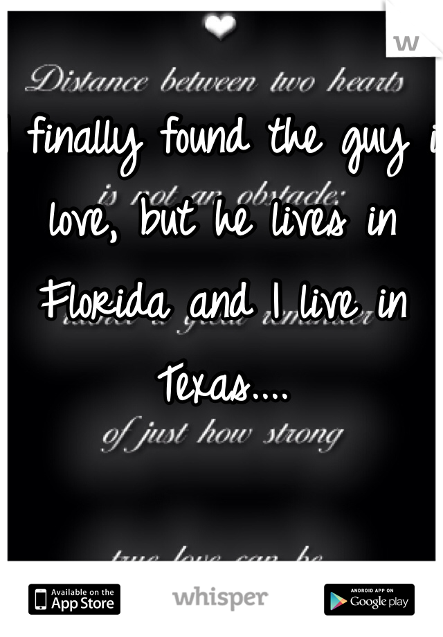 I finally found the guy i love, but he lives in Florida and I live in Texas....