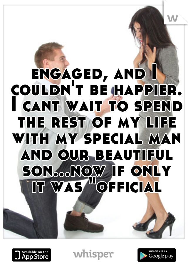 """engaged, and I couldn't be happier. I cant wait to spend the rest of my life with my special man and our beautiful son...now if only it was """"official"""""""