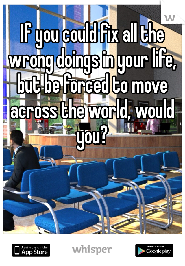 If you could fix all the wrong doings in your life, but be forced to move across the world, would you?