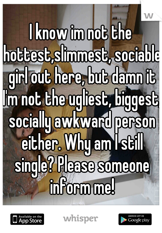 I know im not the hottest,slimmest, sociable girl out here, but damn it I'm not the ugliest, biggest, socially awkward person either. Why am I still single? Please someone inform me!