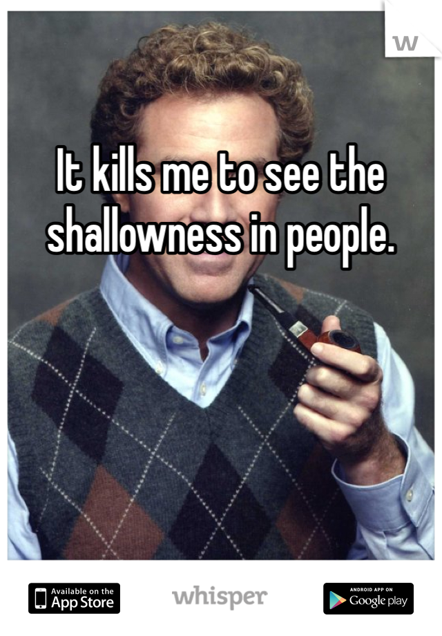It kills me to see the shallowness in people.