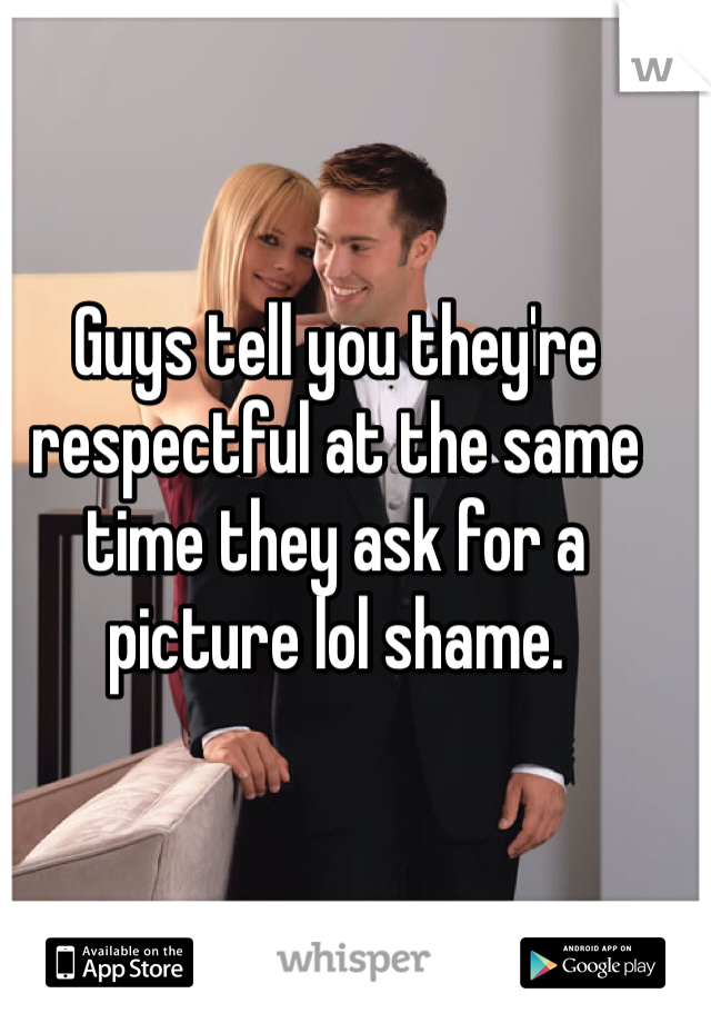 Guys tell you they're respectful at the same time they ask for a picture lol shame.