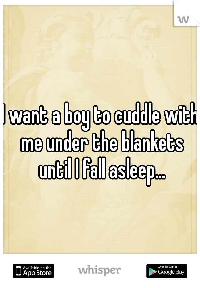 I want a boy to cuddle with me under the blankets until I fall asleep...