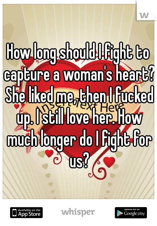 How long should I fight to capture a woman's heart? She liked me, then I fucked up. I still love her. How much longer do I fight for us?