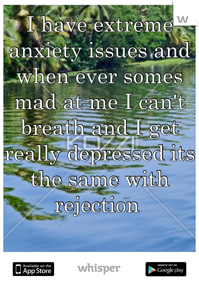 I have extreme anxiety issues and when ever somes mad at me I can't breath and I get really depressed its the same with rejection