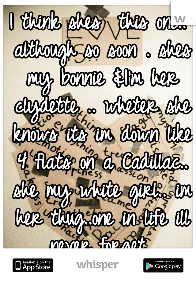 I think shes  this one.. although so soon . shes my bonnie &I'm her clydette .. wheter she knows its im down like 4 flats on a Cadillac.. she my white girl.. im her thug..one in life ill never forget