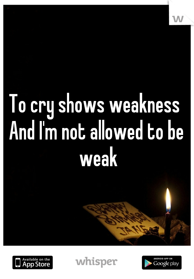 To cry shows weakness  And I'm not allowed to be weak