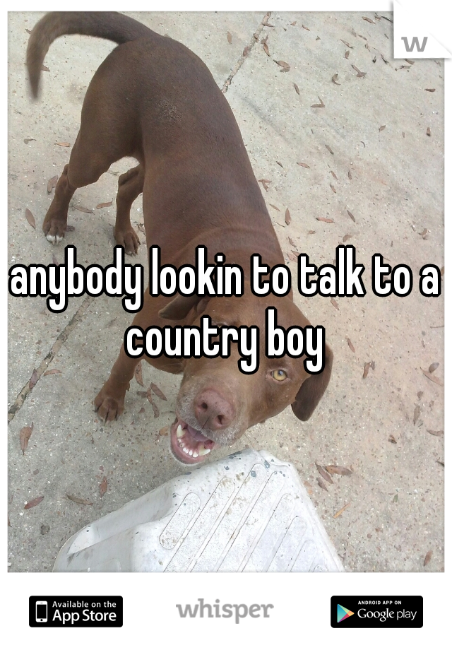anybody lookin to talk to a country boy