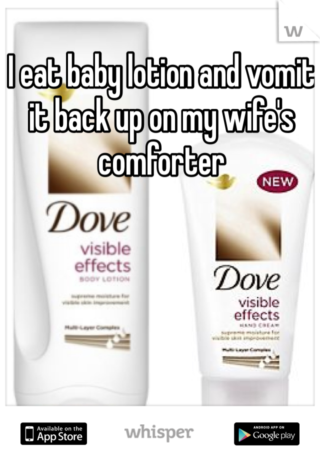 I eat baby lotion and vomit it back up on my wife's comforter