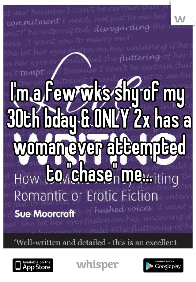 """I'm a few wks shy of my 30th bday & ONLY 2x has a woman ever attempted to """"chase"""" me..."""