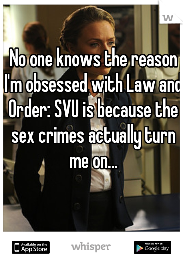 No one knows the reason I'm obsessed with Law and Order: SVU is because the sex crimes actually turn me on...