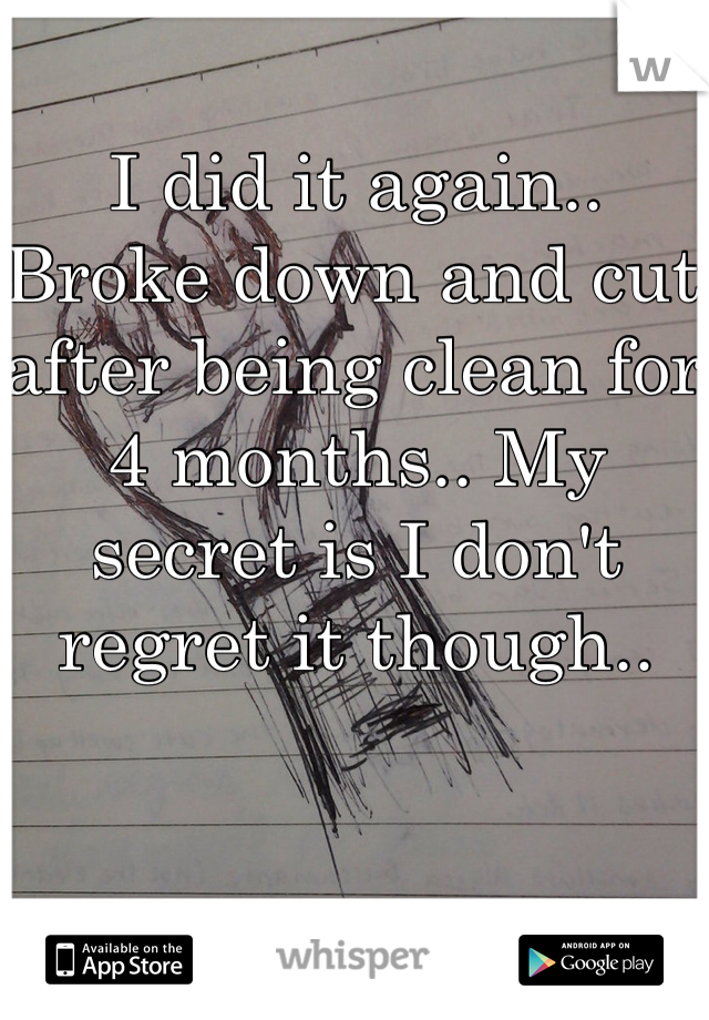 I did it again.. Broke down and cut after being clean for 4 months.. My secret is I don't regret it though..