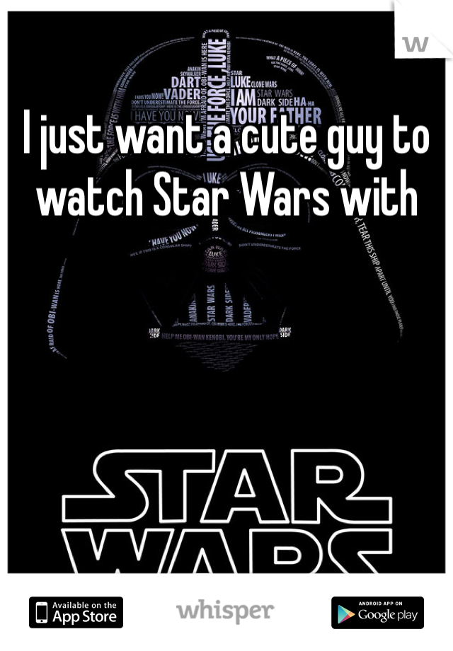 I just want a cute guy to watch Star Wars with